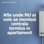 Unde NU ai voie sa instalezi o centrala termica in apartament